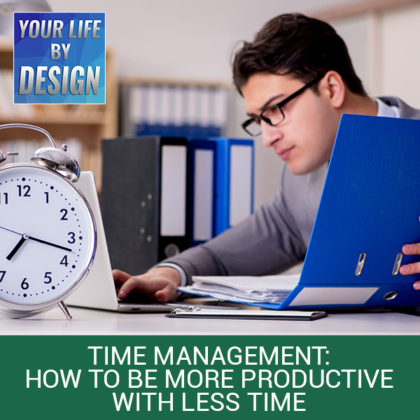 Time Management: How To Be More Productive With Less Time